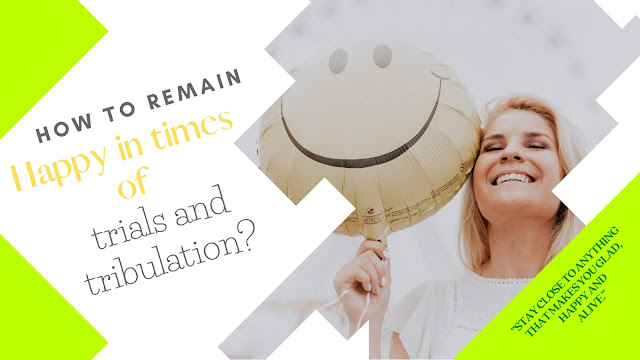How To remain happy in times of trials and tribulation?