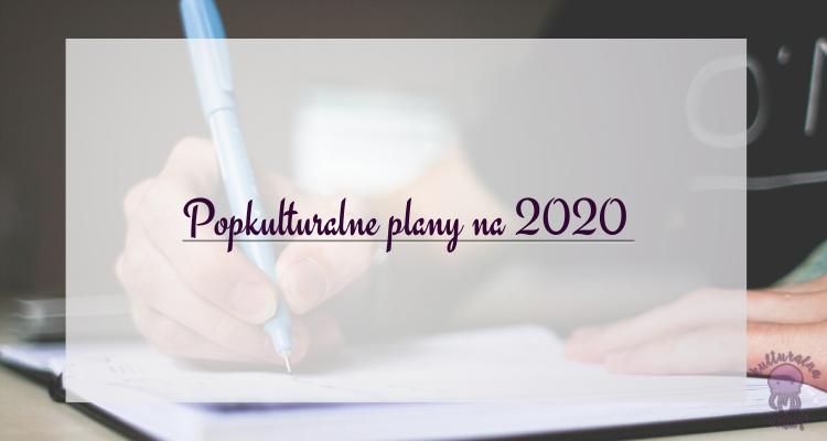 popkulturalne plany na 2020