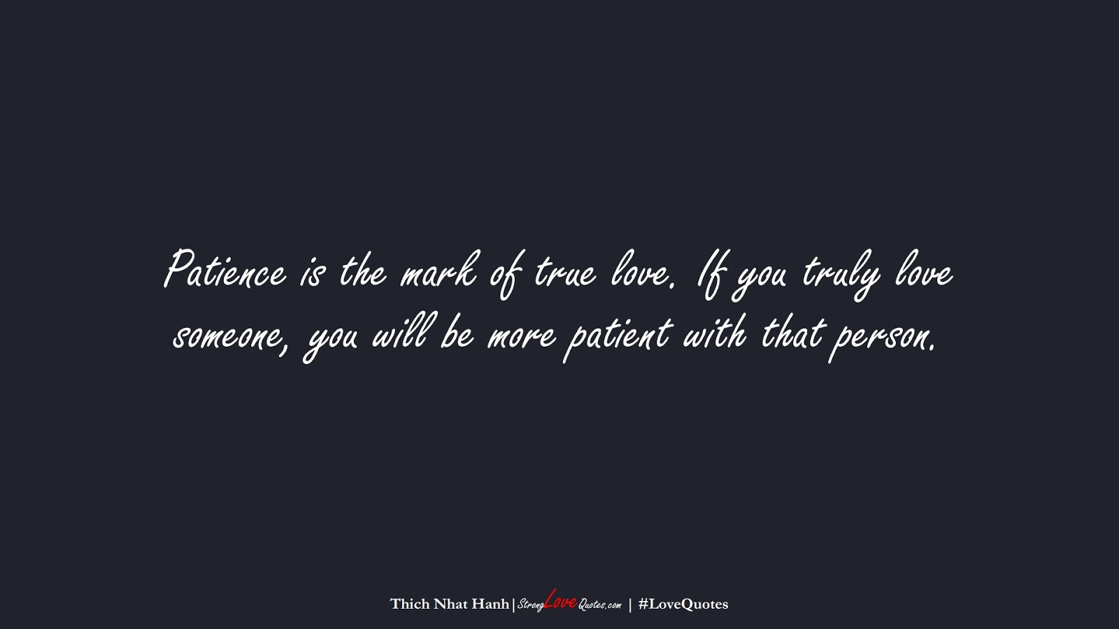 Patience is the mark of true love. If you truly love someone, you will be more patient with that person. (Thich Nhat Hanh);  #LoveQuotes