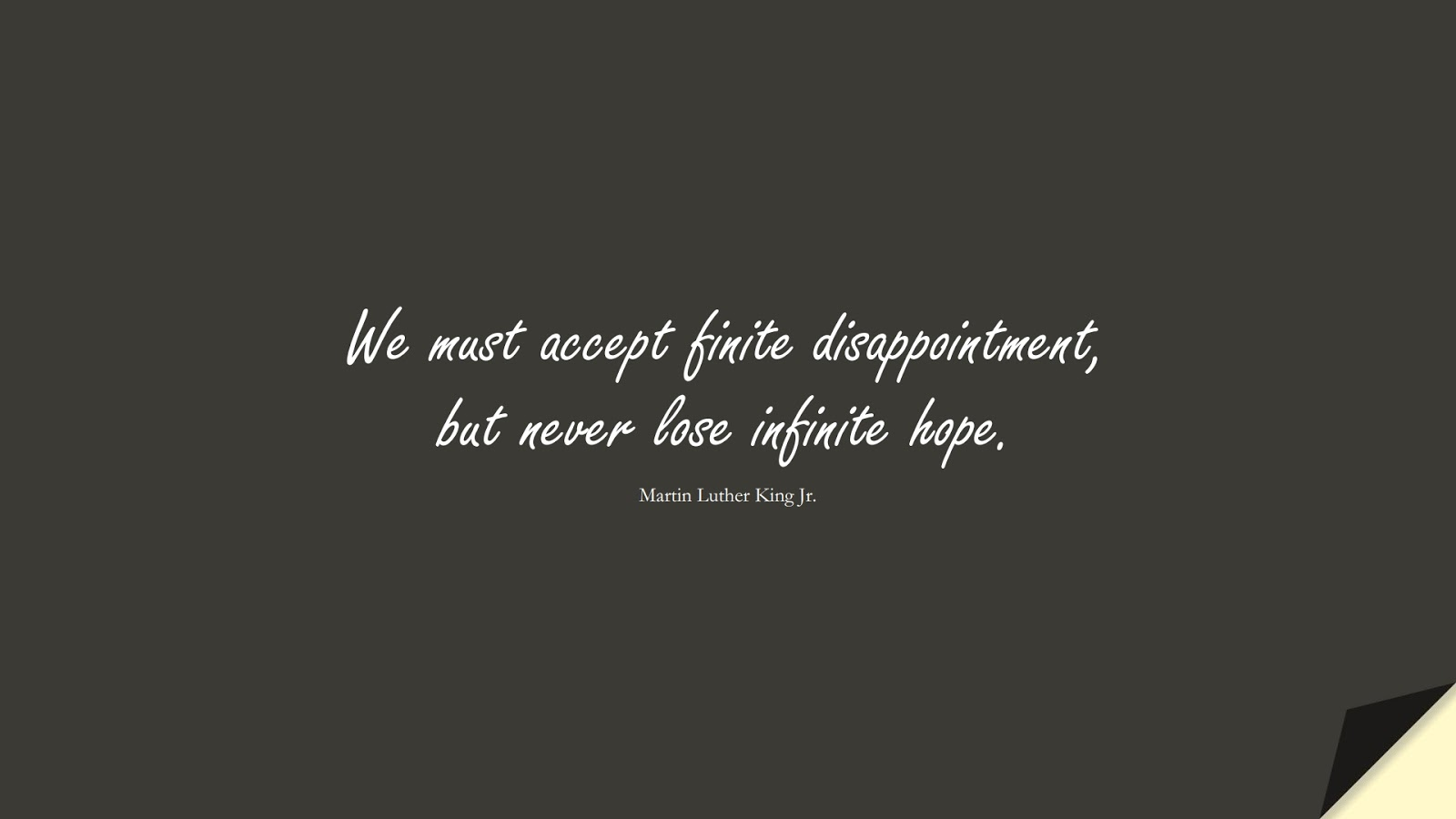 We must accept finite disappointment, but never lose infinite hope. (Martin Luther King Jr.);  #MartinLutherKingJrQuotes