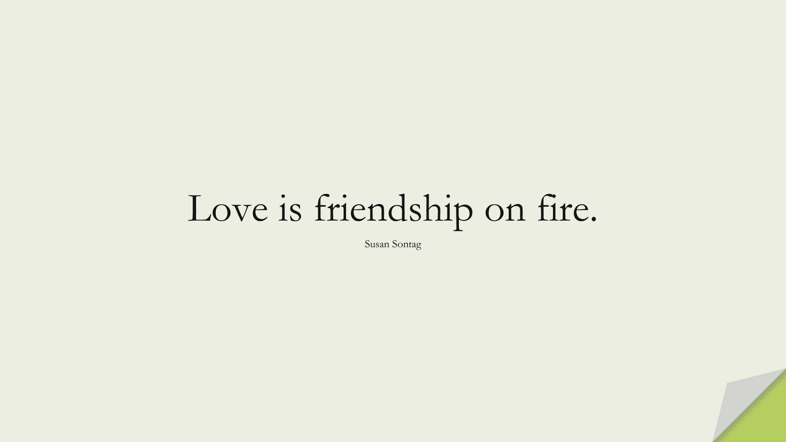 Love is friendship on fire. (Susan Sontag);  #FriendshipQuotes