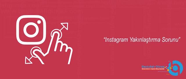 Instagram Yakınlaştırma Sorunu