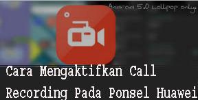 Cara Mengaktifkan Call Recording P ada Ponsel Huawei (Honor) Tanpa Akses Root 1