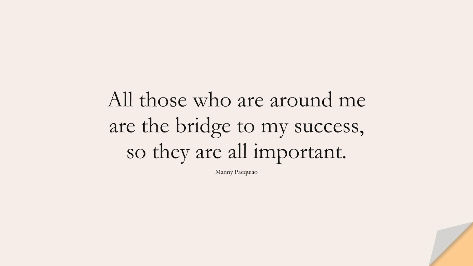 All those who are around me are the bridge to my success, so they are all important. (Manny Pacquiao);  #SuccessQuotes