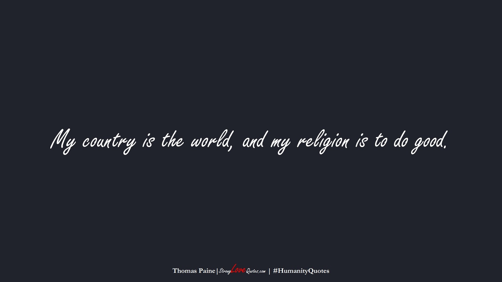My country is the world, and my religion is to do good. (Thomas Paine);  #HumanityQuotes