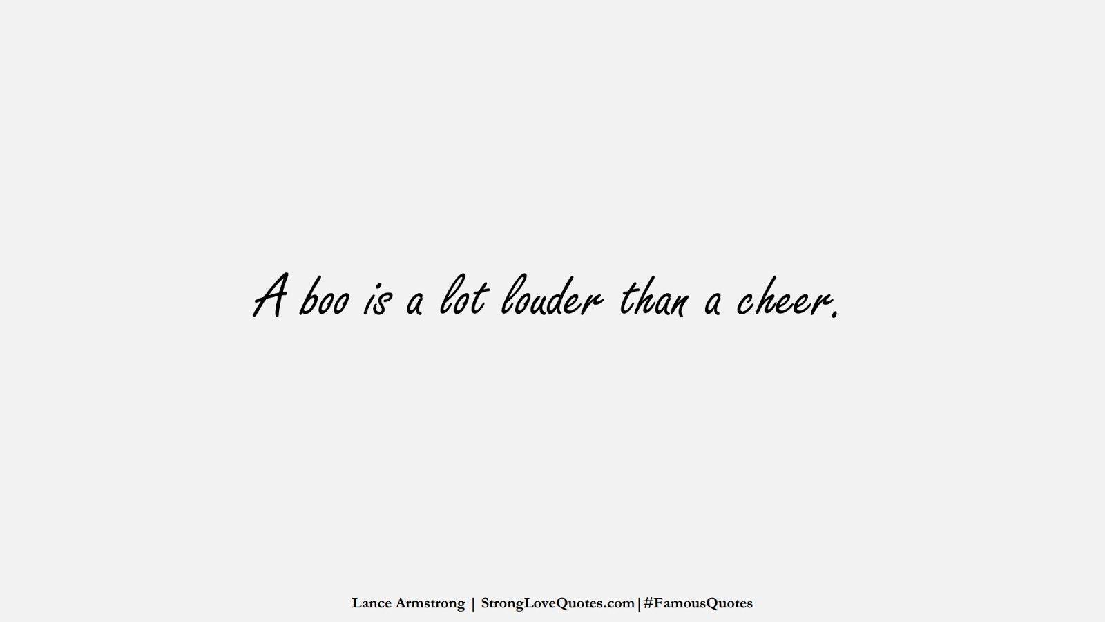 A boo is a lot louder than a cheer. (Lance Armstrong);  #FamousQuotes