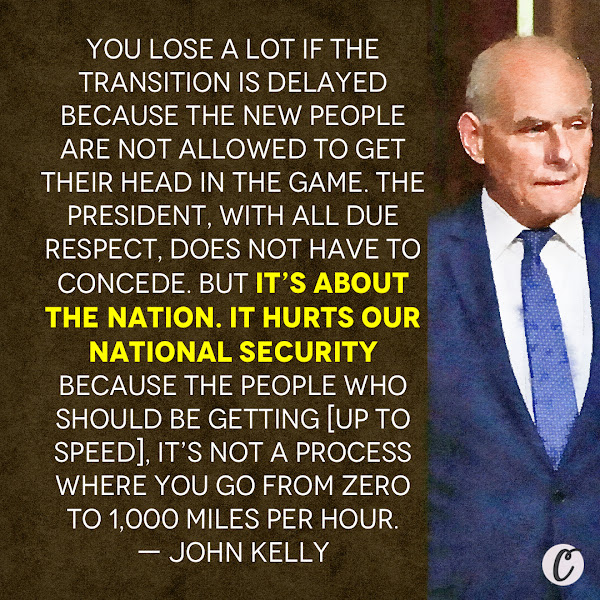 You lose a lot if the transition is delayed because the new people are not allowed to get their head in the game. The president, with all due respect, does not have to concede. But it's about the nation. It hurts our national security because the people who should be getting [up to speed], it's not a process where you go from zero to 1,000 miles per hour. — John Kelly, Former White House chief of Staff