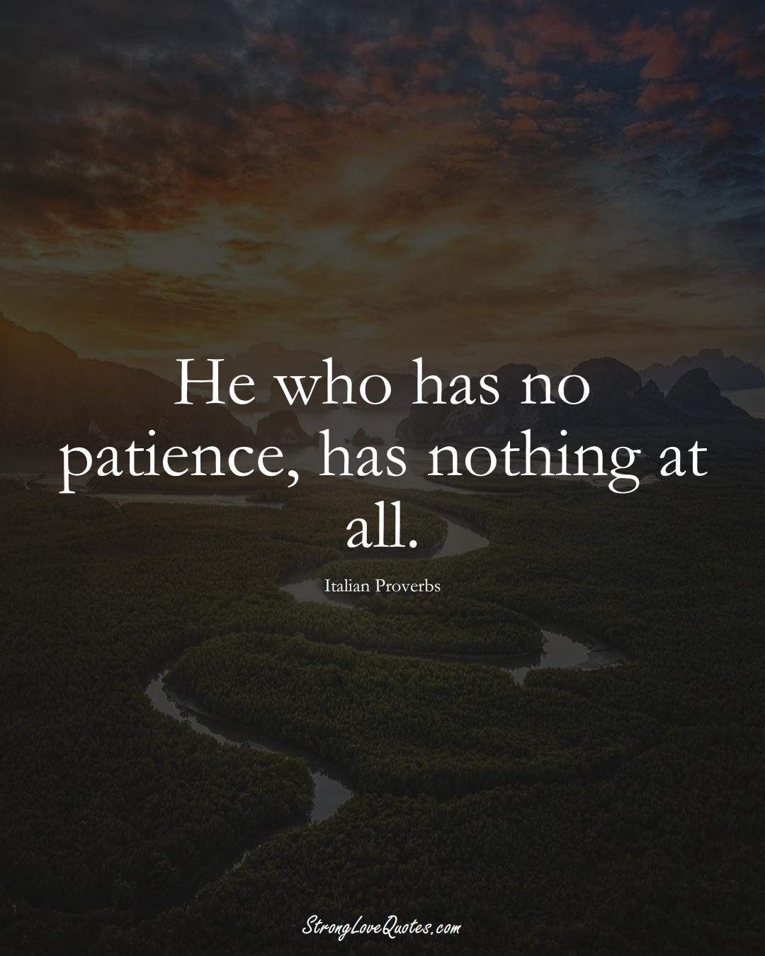 He who has no patience, has nothing at all. (Italian Sayings);  #EuropeanSayings
