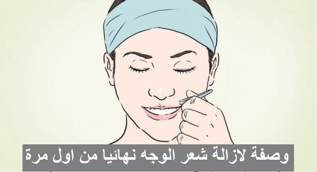 وصفة لازالة شعر الوجه نهائيا من اول مرة
