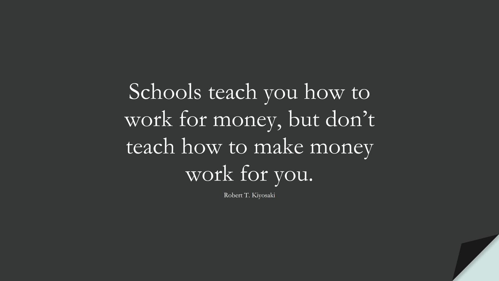 Schools teach you how to work for money, but don't teach how to make money work for you. (Robert T. Kiyosaki);  #MoneyQuotes