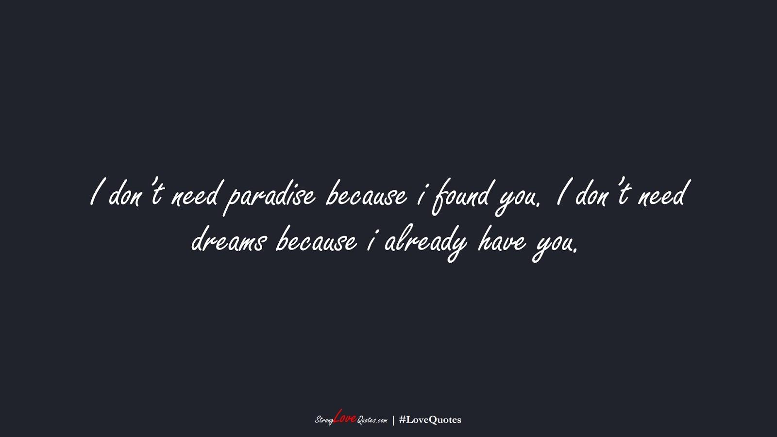 I don't need paradise because i found you. I don't need dreams because i already have you.FALSE