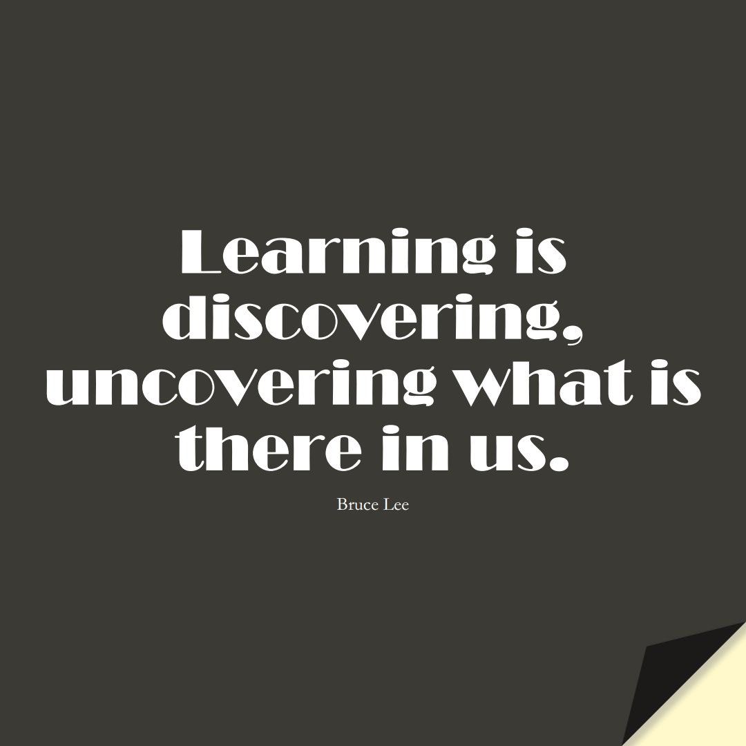 Learning is discovering, uncovering what is there in us. (Bruce Lee);  #LearningQuotes