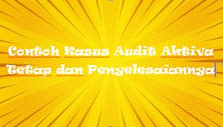 Contoh Kasus Audit Aktiva Tetap dan Penyelesaiannya