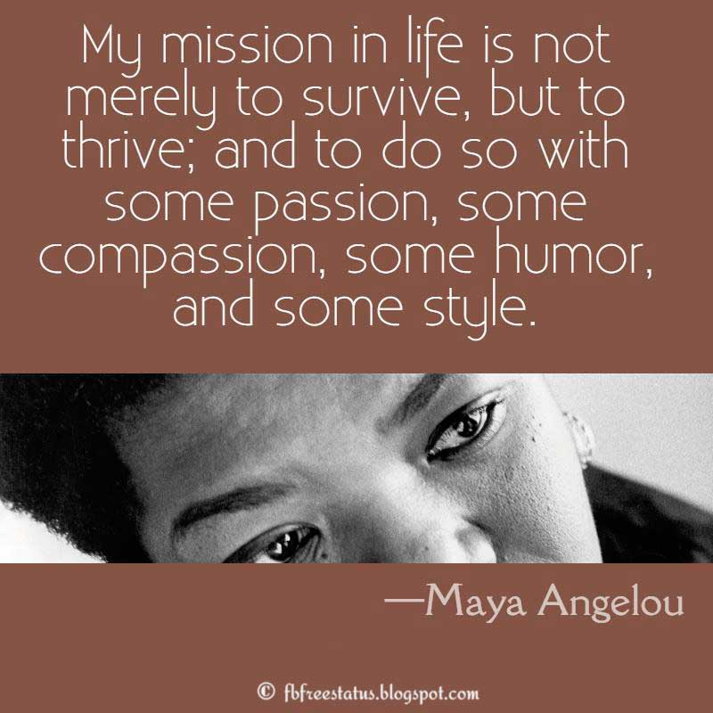 Maya Angelou Quote: My mission in life is not merely to survive, but to thrive; and to do so with some passion, some compassion, some humor, and some style.