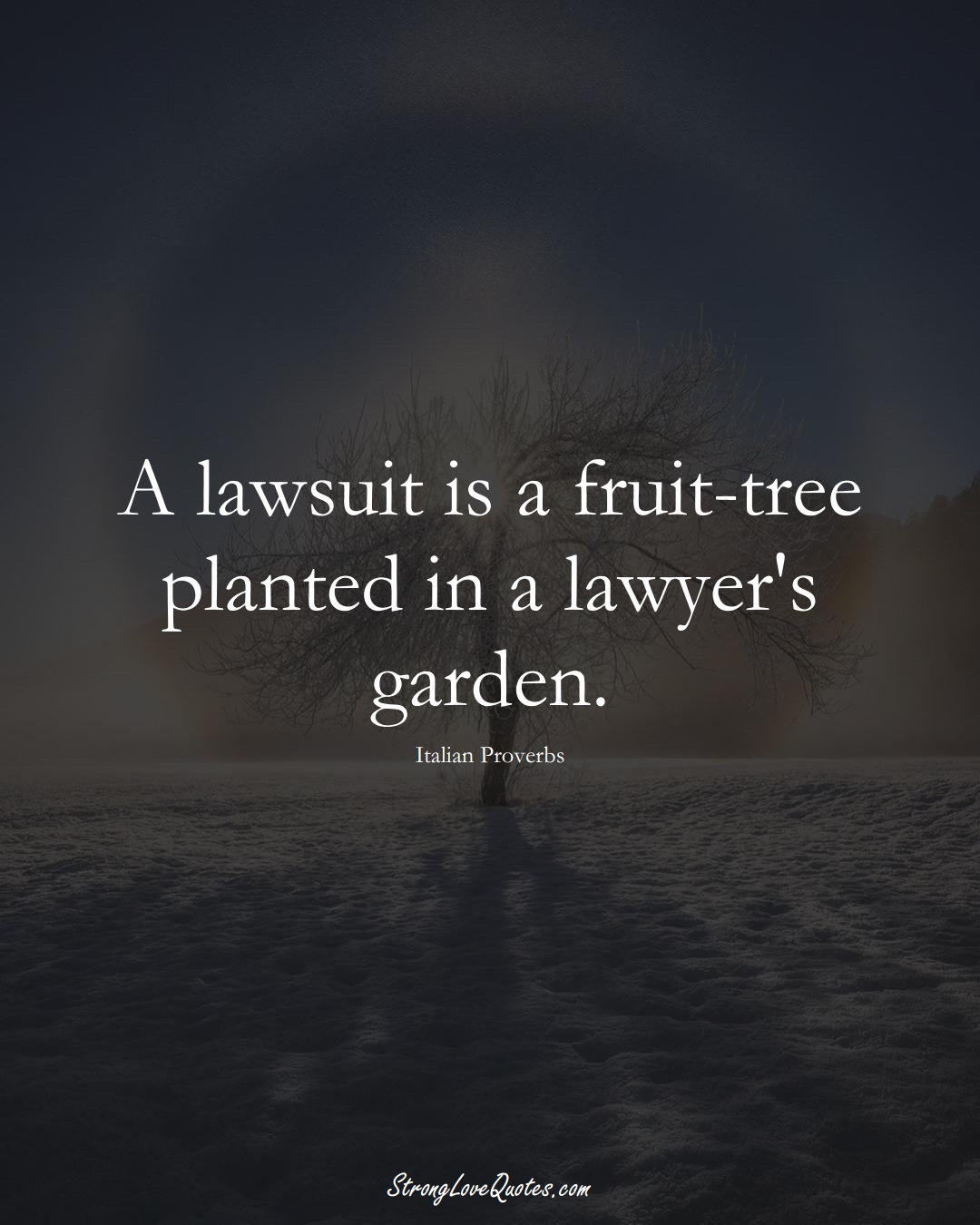 A lawsuit is a fruit-tree planted in a lawyer's garden. (Italian Sayings);  #EuropeanSayings