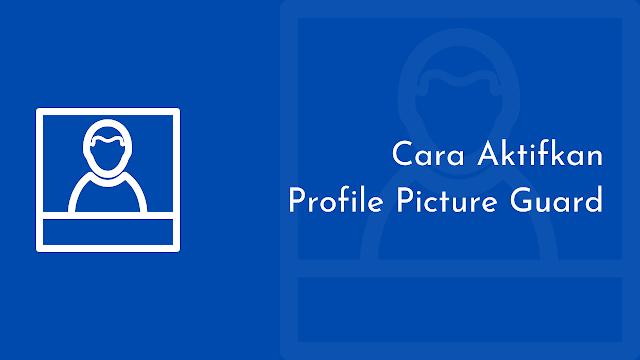 cara aktifkan perisai facebook, cara aktifkan facebook profile picture guard, cara mengamankan foto profil facebook