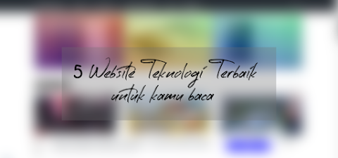 5 Website Teknologi Terbaik Yang Wajib Kamu Baca