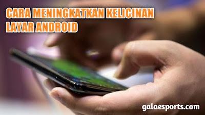 Cara Meningkatkan Kelicinan Layar Android Kurang Sensitif