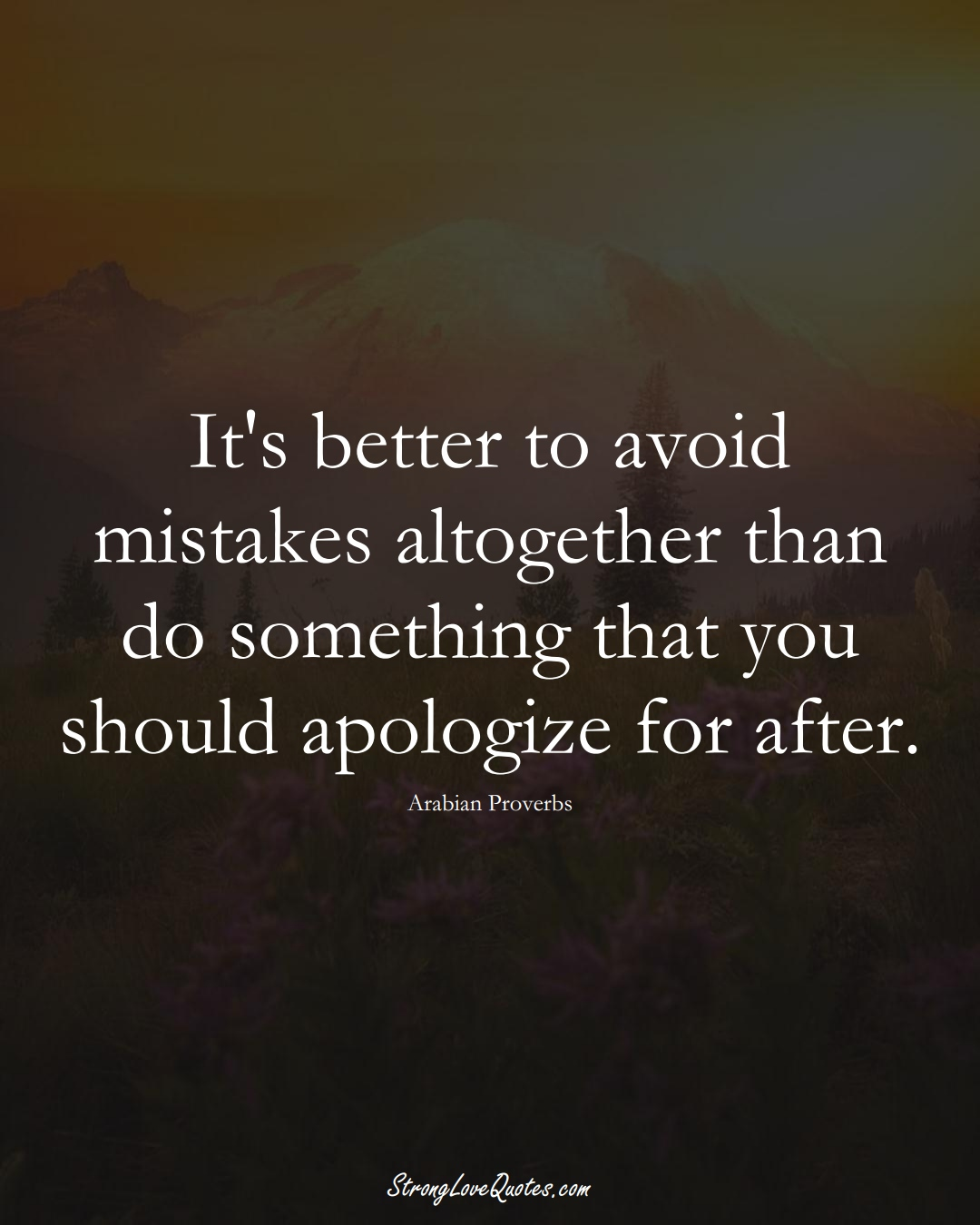 It's better to avoid mistakes altogether than do something that you should apologize for after. (Arabian Sayings);  #aVarietyofCulturesSayings