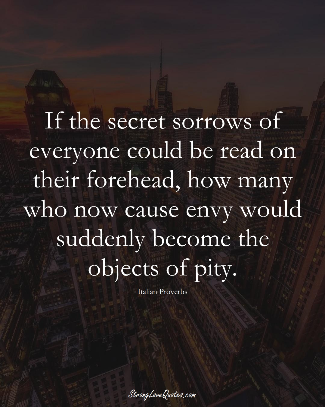 If the secret sorrows of everyone could be read on their forehead, how many who now cause envy would suddenly become the objects of pity. (Italian Sayings);  #EuropeanSayings