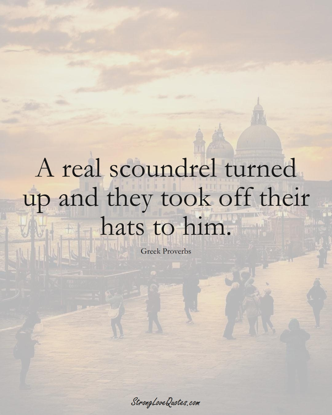 A real scoundrel turned up and they took off their hats to him. (Greek Sayings);  #EuropeanSayings