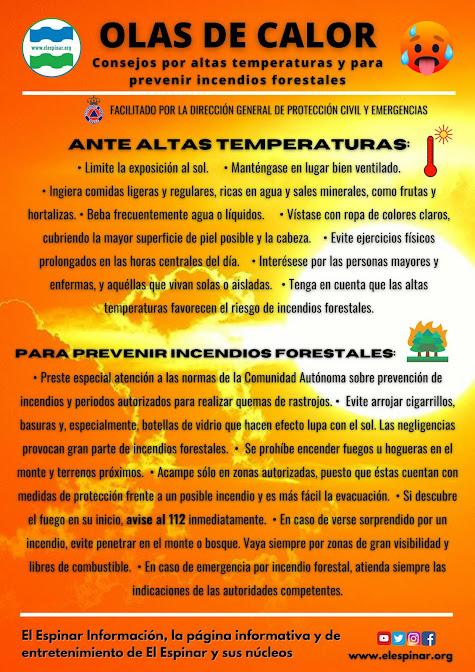 Ante altas temperaturas: •Limite la exposición al sol. •Manténgase en lugar bien ventilado. •Ingiera comidas ligeras y regulares, ricas en agua y sales minerales, como frutas y hortalizas. •Beba frecuentemente agua o líquidos. •Vístase con ropa de colores claros, cubriendo la mayor superficie de piel posible y la cabeza. •Evite ejercicios físicos prolongados en las horas centrales del día. •Interésese por las personas mayores y enfermas, y aquéllas que vivan solas o aisladas. •Tenga en cuenta que las altas temperaturas favorecen el riesgo de incendios forestales.  Para prevenir incendios forestales: •Preste especial atención a las normas de la Comunidad Autónoma sobre prevención de incendios y periodos autorizados para realizar quemas de rastrojos. •Evite arrojar cigarrillos, basuras y, especialmente, botellas de vidrio que hacen efecto lupa con el sol. Las negligencias provocan gran parte de incendios forestales. •Se prohíbe encender fuegos u hogueras en el monte y terrenos próximos. •Acampe sólo en zonas autorizadas, puesto que éstas cuentan con medidas de protección frente a un posible incendio y es más fácil la evacuación. •Si descubre el fuego en su inicio, avise al 112 inmediatamente. •En caso de verse sorprendido por un incendio, evite penetrar en el monte o bosque. Vaya siempre por zonas de gran visibilidad y libres de combustible. •En caso de emergencia por incendio forestal, atienda siempre las indicaciones de las autoridades competentes.