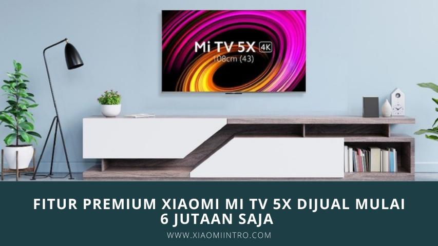 Fitur Premium Xiaomi Mi TV 5X Dijual Mulai 6 Jutaan Saja