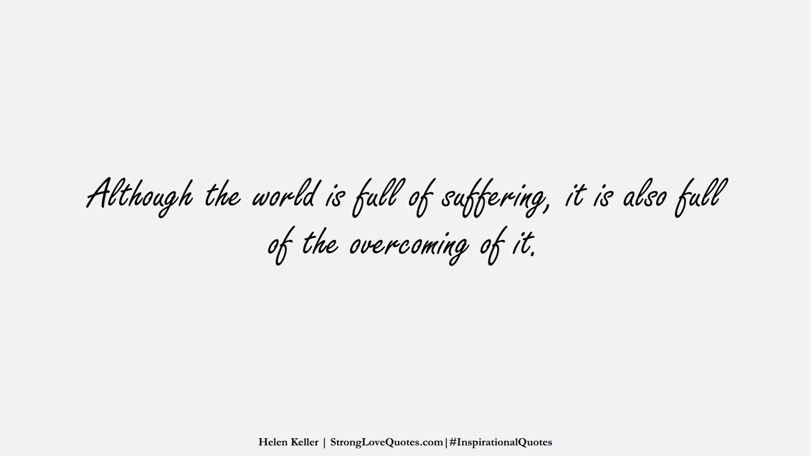 Although the world is full of suffering, it is also full of the overcoming of it. (Helen Keller);  #InspirationalQuotes