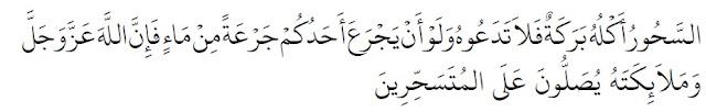 Sahur adalah makanan yang penuh berkah. Oleh karena itu, janganlah kalian meninggalkannya sekalipun hanya dengan minum seteguk air. Karena sesungguhnya Allah dan para malaikat bershalawat kepada orang-orang yang makan sahur