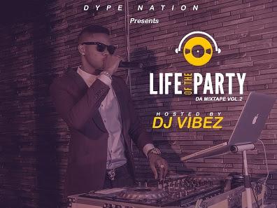 DOWNLOAD MIXTAPE: DJ Vibez - Life Of The Party Mixtape (Vol.2)