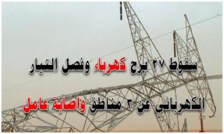 سقوط 27 برج كهرباء وفصل التيار عن 3 مناطق ، اصابة أحد العاملين أثناء تصليح عطل كهربائي فجر اليوم ، خط ساخن للتبليغ عن أي مشكلة في الكهرباء علي مدار 24 ساعة