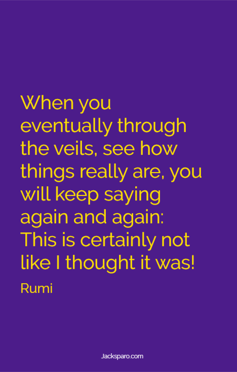 """Rumi quote: """"When you eventually through the veils, see how things really are, you will keep saying again and again: This is certainly not like I thought it was!"""""""