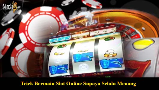 Trick Bermain Slot Online Supaya Selalu Menang
