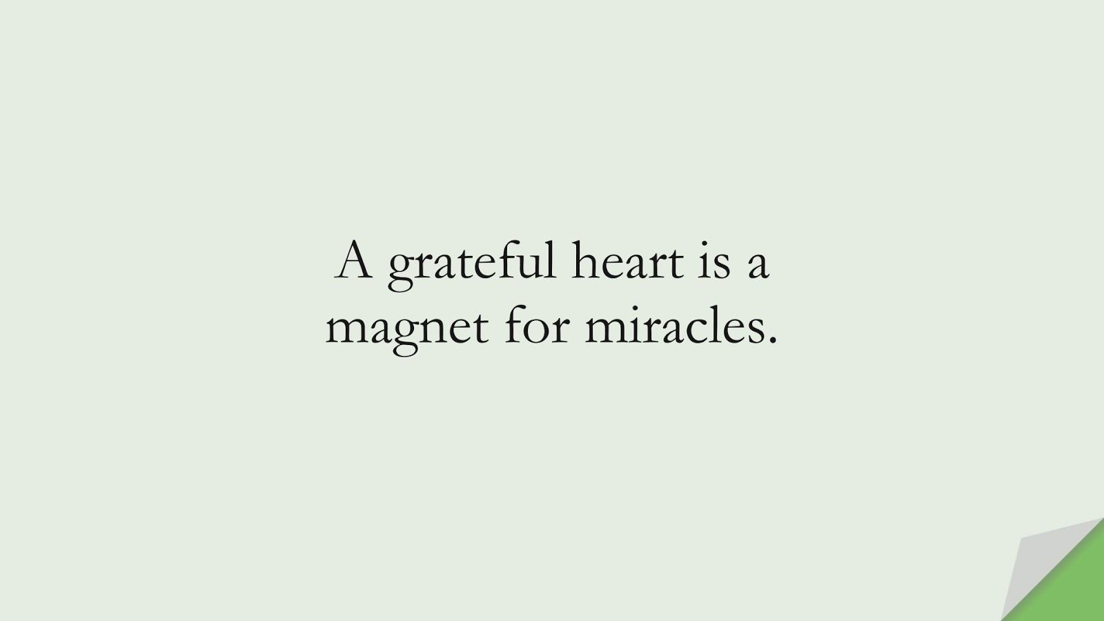 A grateful heart is a magnet for miracles.FALSE