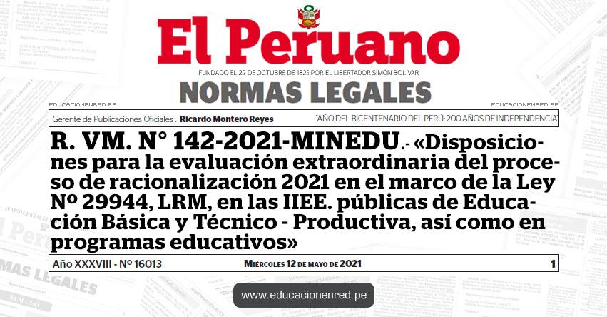 R. VM. N° 142-2021-MINEDU.- «Disposiciones para la evaluación extraordinaria del proceso de racionalización 2021 en el marco de la Ley Nº 29944, LRM, en las IIEE. públicas de Educación Básica y Técnico - Productiva, así como en programas educativos»
