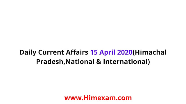 Daily Current Affairs 15 April 2020(Himachal Pradesh,National & International)