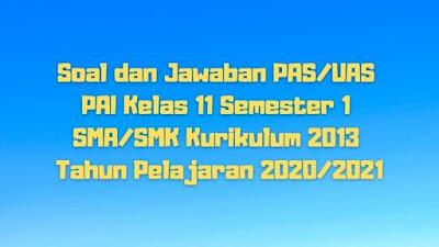 Download Soal dan Jawaban PAS/UAS PAI Kelas 11 Semester 1 SMA/SMK/MA Kurikulum 2013 TP 2020/2021