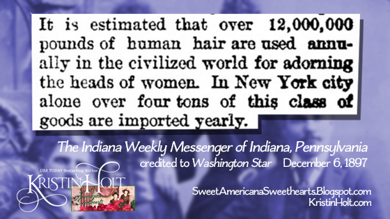 "Kristin Holt | Sources of Victorian-era False Hair. From The Indiana Weekly Messenger of Indiana, Pennsylvania (credited to Washington Star) on December 6, 1897. ""It is estimated that over 12,000,000 pounds of human hair are used annually in the civilized world for adorning the heads of women. In New York city alone over four tons of this class of goods are imported yearly."""