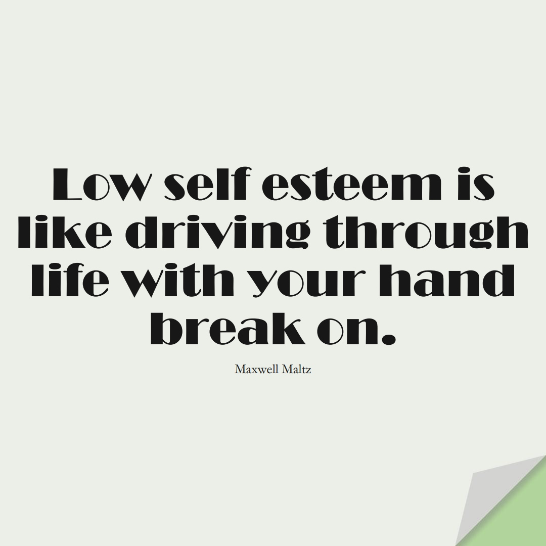 Low self-esteem is like driving through life with your hand-break on. (Maxwell Maltz);  #LoveYourselfQuotes