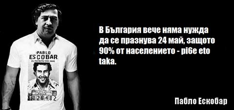 В България вече няма нужда да се празнува 24 май, защото 90% от населението - pi6e eto taka. - Пабло Ескобар