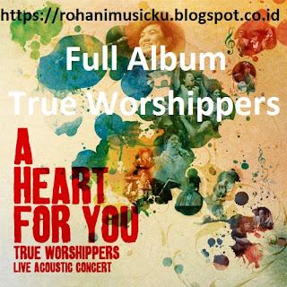 Download Full Album A Heart For You True Worshippers Terpopuler dan Terlengkap