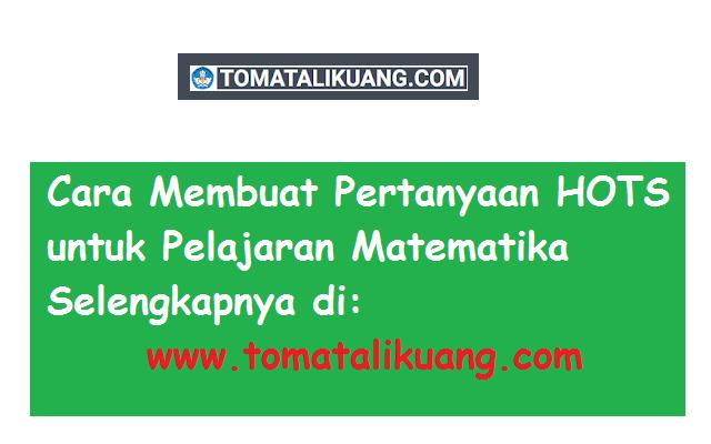 cara membuat soal hots untuk pelajaran matematika higher order thinking skills tomatalikuang.com