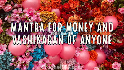 Mantra for Money and Vashikaran of Anyone and Protection