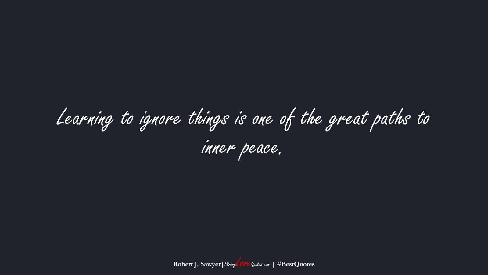 Learning to ignore things is one of the great paths to inner peace. (Robert J. Sawyer);  #BestQuotes