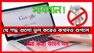 সাবধান!!ভুল করেও কখনও এই ৪টি বিষয় Google এ Search করবেন না।করলেই মহাবিপদ!!!!!