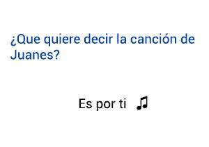 Significado de la canción Es Por Ti Juanes.