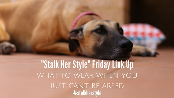 stalk her style - what to wear when you can't be bothered