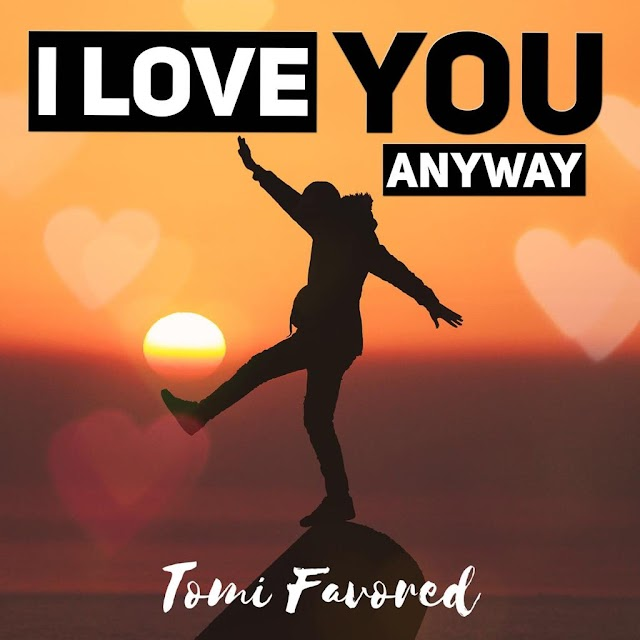 Music:  I love you anyway - Tomi Favored