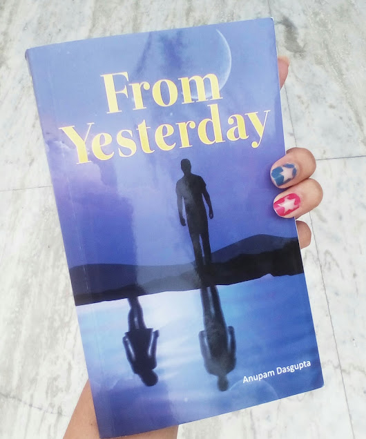 "Book Review : ""From Yesterday "" By Anupam Dasgupta , Leadstart Publishing House : Plus a Giveaway"