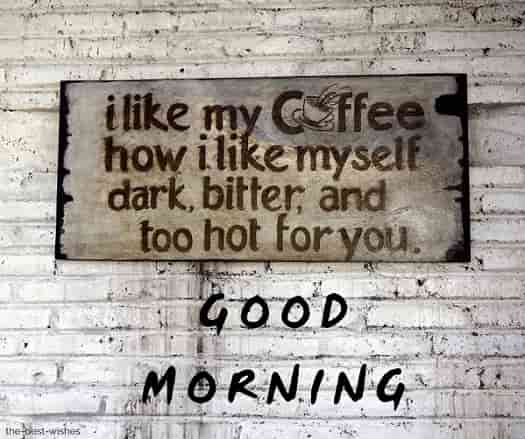 good morning coffee quotes pictures i like my coffee how I like myself dark bitter and too hot for you